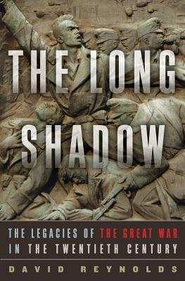 Long Shadow, The: The Legacies of the Great War in the Twentieth Century  by  David Reynolds