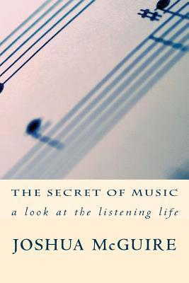 The Secret of Music: A Look at the Listening Life  by  Joshua McGuire