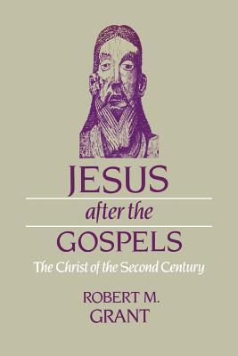 Jesus After the Gospels: The Christ of the Second Century  by  Robert M Grant