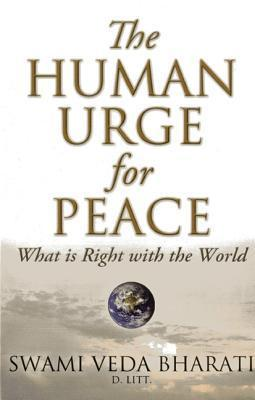 The Human Urge for Peace: What Is Right with the World  by  Swami Veda Bharati
