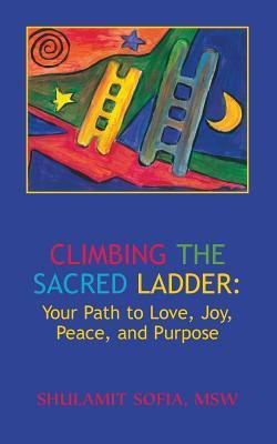 Climbing the Sacred Ladder: Your Path to Love, Joy, Peace and Purpose  by  Shulamit Sophia