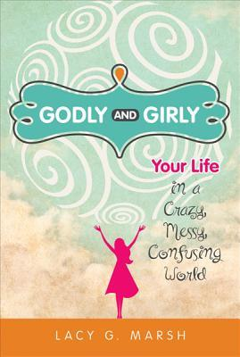 Godly and Girly: Your Life in a Crazy, Messy, Confusing World  by  Lacy Marsh