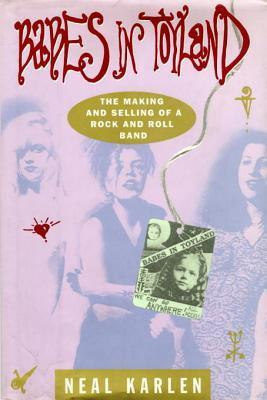 Babes in Toyland: The Making and Selling of a Rock and Roll Band  by  Neal Karlen