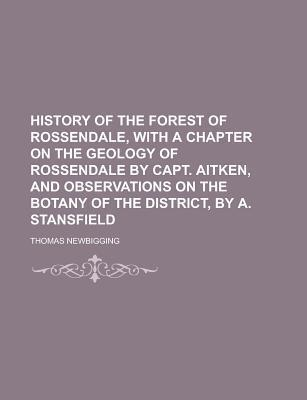 History of the Forest of Rossendale, with a Chapter on the Geology of Rossendale Capt. Aitken, and Observations on the Botany of the by Thomas Newbigging