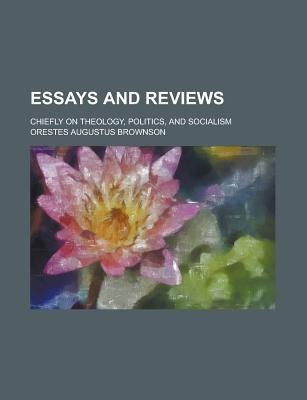 Essays and Reviews Chiefly on Theology, Politics, and Socialism  by  Orestes A. Brownson