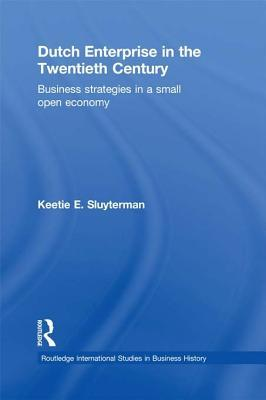 Dutch Enterprise in the 20th Century: Business Strategies in Small Open Country Keetie E Sluyterman