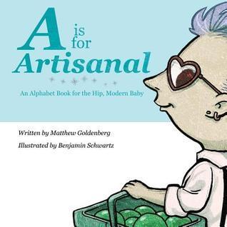 A is for Artisanal: An Alphabet Book for the Hip, Modern Baby Matthew Goldenberg