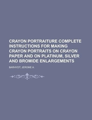 Crayon Portraiture Complete Instructions for Making Crayon Portraits on Crayon Paper and on Platinum, Silver and Bromide Enlargements Jerome A. Barhydt