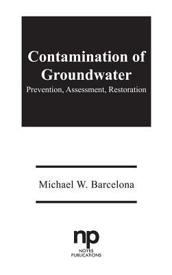 Contamination of Groundwater: Prevention, Assessment, Restoration  by  Michael Barcelona