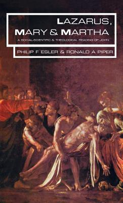 Lazarus, Mary and Martha: A Social-Scientific and Theological Reading of John  by  Philip F Esler