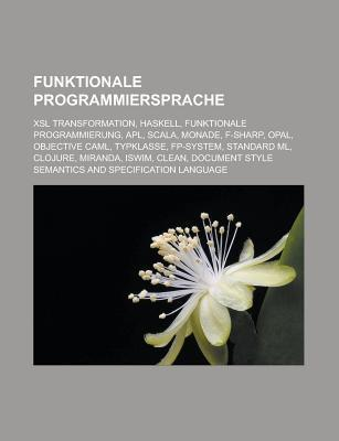Funktionale Programmiersprache: Xsl Transformation, Haskell, Funktionale Programmierung, APL, Scala, Monade, F-Sharp, Opal, Objective Caml  by  NOT A BOOK