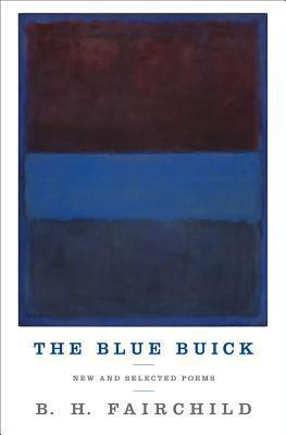 The Blue Buick: New and Selected Poems  by  B.H. Fairchild