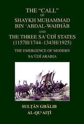 The Call of Shaykh Mu Ammad Bin Abdal-Wahhab and the Three Saudi States: The Emergence of Modern Saudi Arabia Sultan Ghalib al-Quaiti