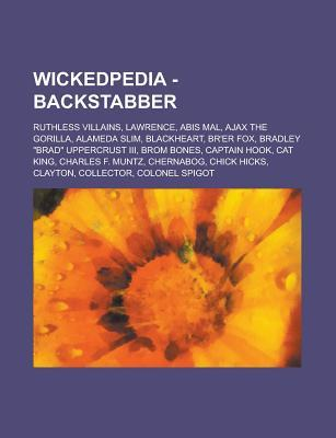 Wickedpedia - Backstabber: Ruthless Villains, Lawrence, Abis Mal, Ajax the Gorilla, Alameda Slim, Blackheart, Brer Fox, Bradley Brad Uppercrust III, Brom Bones, Captain Hook, Cat King, Charles F. Muntz, Chernabog, Chick Hicks, Clayton Source Wikia