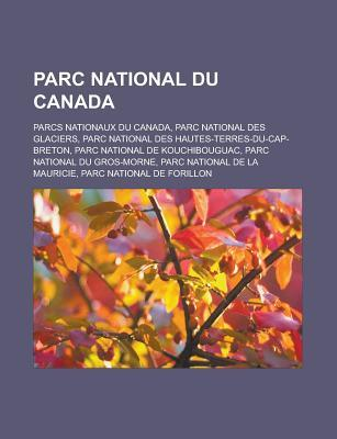 Parc National Du Canada: Parcs Nationaux Du Canada, Parc National Des Glaciers, Parc National Des Hautes-Terres-Du-Cap-Breton, Parc National de Kouchibouguac, Parc National Du Gros-Morne, Parc National de La Mauricie Livres Groupe