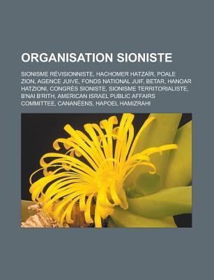 Organisation Sioniste: Sionisme Revisionniste, Hachomer Hatzair, Poale Zion, Agence Juive, Fonds National Juif, Betar, Hanoar Hatzioni, Congres Sioniste, Sionisme Territorialiste, BNai BRith, American Israel Public Affairs Committee  by  Livres Groupe