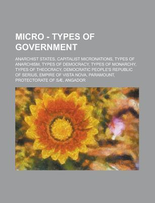 Micro - Types of Government: Anarchist States, Capitalist Micronations, Types of Anarchism, Types of Democracy, Types of Monarchy, Types of Theocracy, Democratic Peoples Republic of Serius, Empire of Vista Nova, Paramount  by  Source Wikia