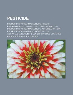 Pesticide: Produit Phytopharmaceutique, Produit Phytosanitaire, Demi-Vie, Substance Active DUn Produit Phytopharmaceutique, Autorisation DUn Produit Phytopharmaceutique, Produit Antiparasitaire Contre Les Ennemis Des Cultures  by  Livres Groupe