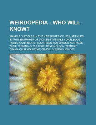 Weirdopedia - Who Will Know?: Animals, Articles in the Newspaper of 1979, Articles in the Newspaper of 2008, Best Female Voice, Blog Posts, Continents, Countries You Should Not Mess With!, Criminals, Culture, Demonology, Demons  by  Source Wikia