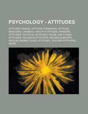 Psychology - Attitudes: Attitude Change, Attitude Formation, Attitude Measures, Disabled, Health Attitudes, Parental Attitudes, Political Attitudes, Racial and Ethnic Attitudes, Religious Attitudes, Religious Beliefs  by  Source Wikia