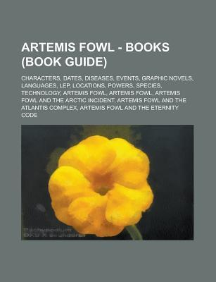 Artemis Fowl - Books (Book Guide): Characters, Dates, Diseases, Events, Graphic Novels, Languages, Lep, Locations, Powers, Species, Technology, Artemis Fowl, Artemis Fowl, Artemis Fowl and the Arctic Incident  by  Source Wikipedia