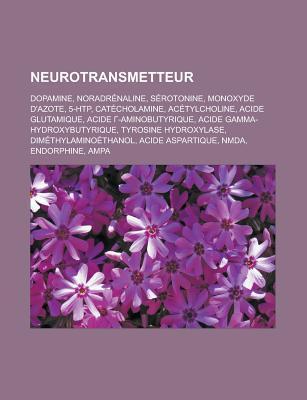 Neurotransmetteur: Dopamine, Noradrenaline, Serotonine, Monoxyde DAzote, 5-Htp, Catecholamine, Acetylcholine, Acide Glutamique, Acide -Aminobutyrique, Acide Gamma-Hydroxybutyrique, Tyrosine Hydroxylase, Dimethylaminoethanol Livres Groupe