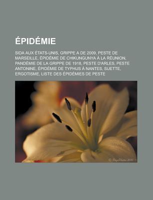 Epidemie: Sida Aux Etats-Unis, Grippe a de 2009, Peste de Marseille, Epidemie de Chikungunya a la Reunion, Pandemie de La Grippe de 1918, Peste DArles, Peste Antonine, Epidemie de Typhus a Nantes, Suette, Ergotisme  by  Livres Groupe