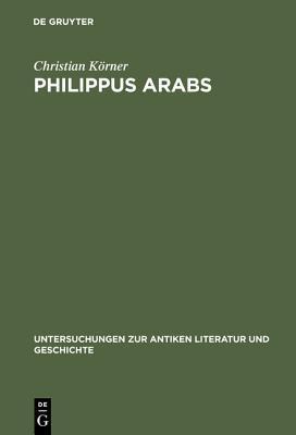 Philippus Arabs: Ein Soldatenkaiser in Der Tradition Des Antoninisch-Severischen Prinzipats Christian  Körner