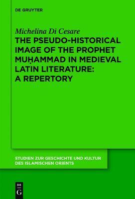 The Pseudo-Historical Image of the Prophet Muhammad in Medieval Latin Literature: A Repertory  by  Michelina Di Cesare