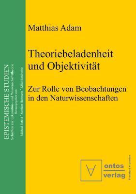 Theoriebeladenheit Und Objektivitat: Zur Rolle Der Beobachtung in Den Naturwissenschaften  by  Matthias Adam