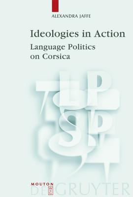 Ideologies in Action: Language Politics on Corsica (Language, Power, and Social Process): Language Politics on Corsica Alexandra Jaffe
