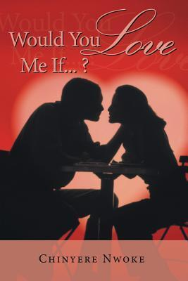 Would You Love Me If...?  by  Chinyere Nwoke