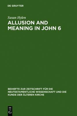 Allusion and Meaning in John 6 (Beihefte Zur Zeitschrift Fur Die Neutestamentliche Wissenschaft Und Die Kunde Der Alteren Kirche) Susan Hylen