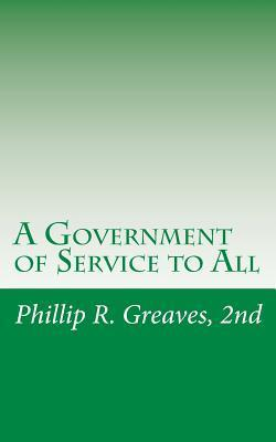 A Government of Service to All: A Free Country for a Free People 2nd Phillip R Greaves