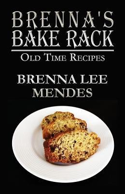 Brennas Bake Rack: Old Time Recipes  by  Brenna Lee Mendes