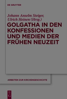 Golgatha in Den Konfessionen Und Medien Der Fruhen Neuzeit Johann Anselm Steiger