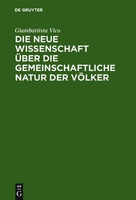 Die Neue Wissenschaft Ber Die Gemeinschaftliche Natur Der V Lker: Nach Der Ausgabe Von 1744 Giambattista Vico