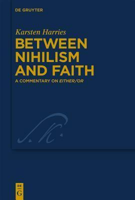 Between Nihilism and Faith: A Commentary on Either/Or Karsten Harries