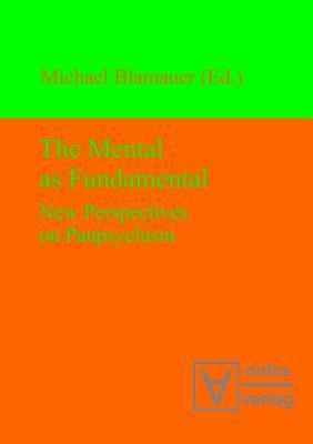 The Mental as Fundamental: New Perspectives on Panpsychism Michael Blamauer
