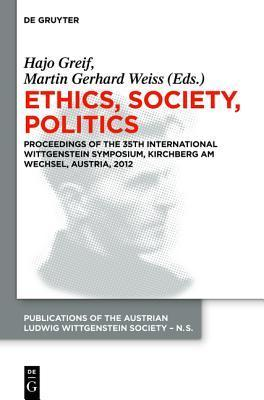 Ethics, Society, Politics: Proceedings of the 35th International Wittgenstein Symposium, Kirchberg Am Wechsel, Austria, 2012  by  Hajo Greif
