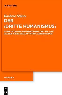 Der Dritte Humanismus: Aspekte Deutscher Griechenrezeption Vom George-Kreis Bis Zum Nationalsozialismus  by  Barbara Stiewe