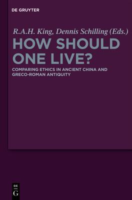 How Should One Live?: Comparing Ethics In Ancient China And Greco Roman Antiquity  by  R.A.H. King