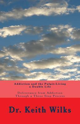 Addiction and the Pulpit: Living a Double Life  by  Dr Keith M Wilks