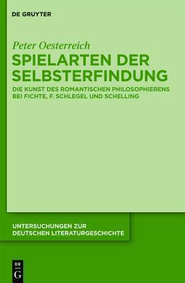Spielarten Der Selbsterfindung: Die Kunst Des Romantischen Philosophierens Bei Fichte, F. Schlegel Und Schelling Peter Oesterreich