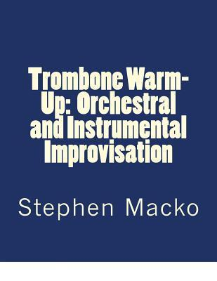 Trombone Warm-Up: Orchestral and Instrumental Improvisation  by  Stephen John Macko