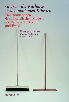 Grenzen der Katharsis in den modernen Künsten: Transformationen des aristotelischen Modells seit Bernays, Nietzsche und Freud  by  Martin Vöhler