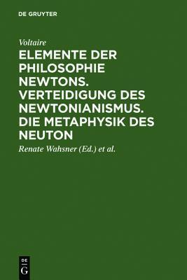 Elemente Der Philosophie Newtons. Verteidigung Des Newtonianismus. Die Metaphysik Des Neuton  by  Voltaire