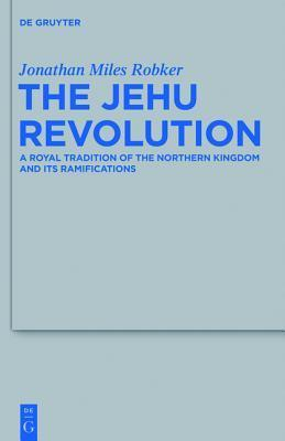 The Jehu Revolution: A Royal Tradition of the Northern Kingdom and Its Ramifications Jonathan Miles Robker