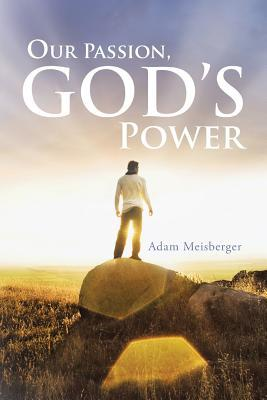 Our Passion, Gods Power  by  Adam Meisberger