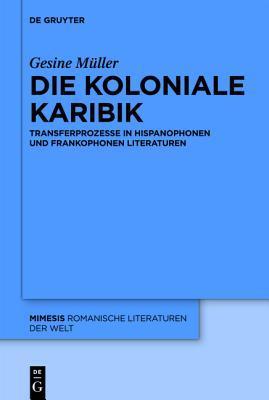 Die Koloniale Karibik: Transferprozesse in Hispanophonen Und Frankophonen Literaturen  by  Gesine Müller